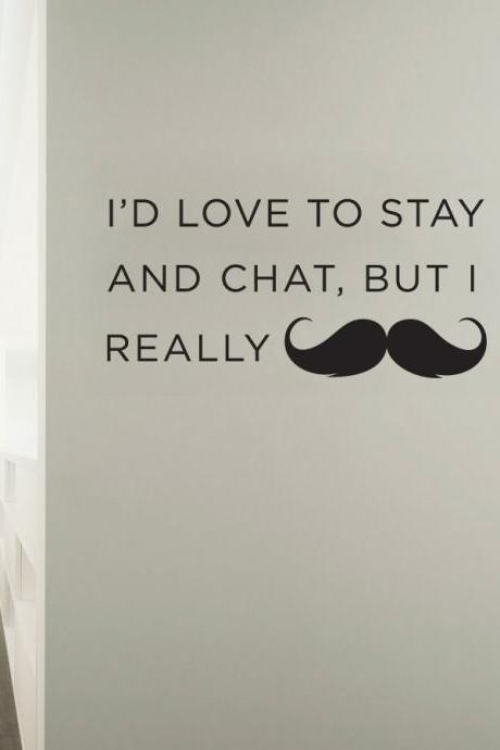 I'd love to stay and chat, but I really mustache - Vinyl Wall Art Decal Sticker
