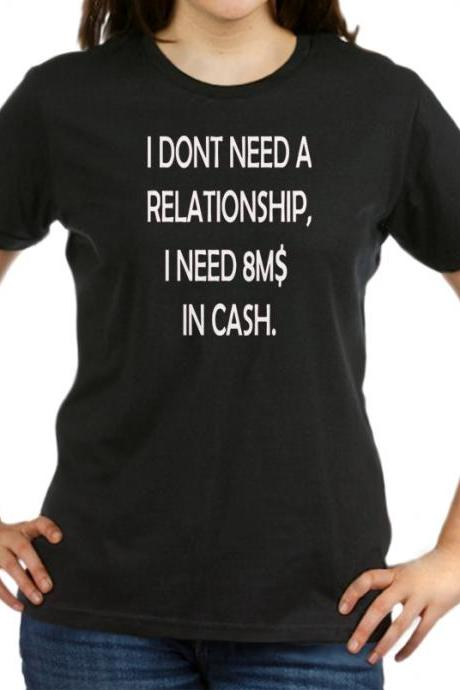 I need cash shirt I dont need relationship I need 8M$ in cash women t-shirt white black funny shirt XS S M L XL We Heart It Pinterest Tumblr NC11